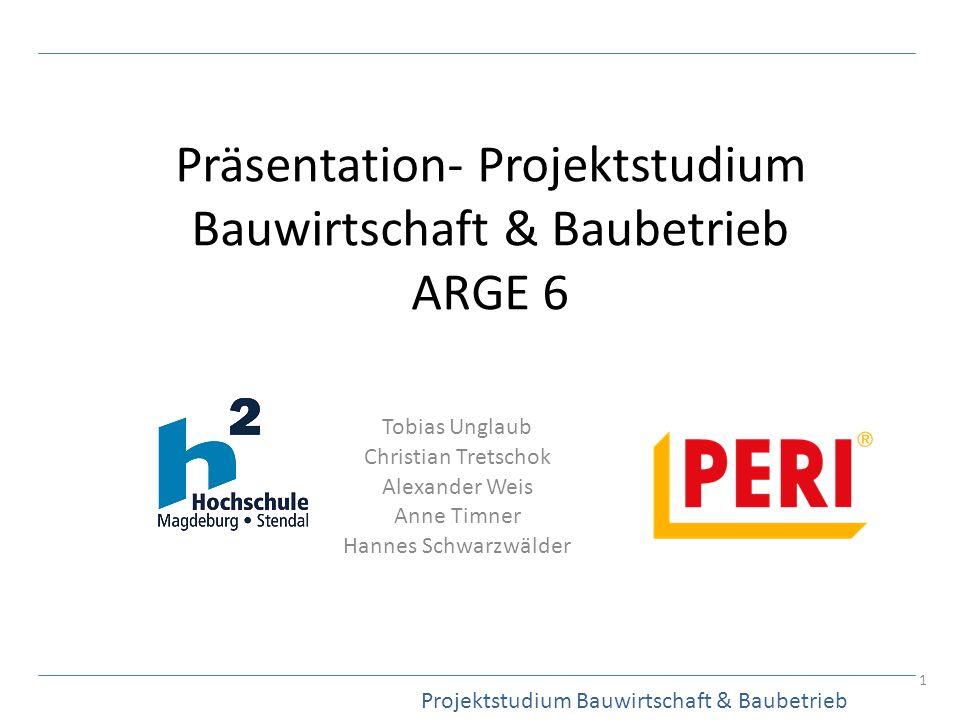 Präsentation- Projektstudium Bauwirtschaft & Baubetrieb ARGE 6 Tobias Unglaub Christian Tretschok Alexander Weis Anne Timner Hannes Schwarzwälder Proj
