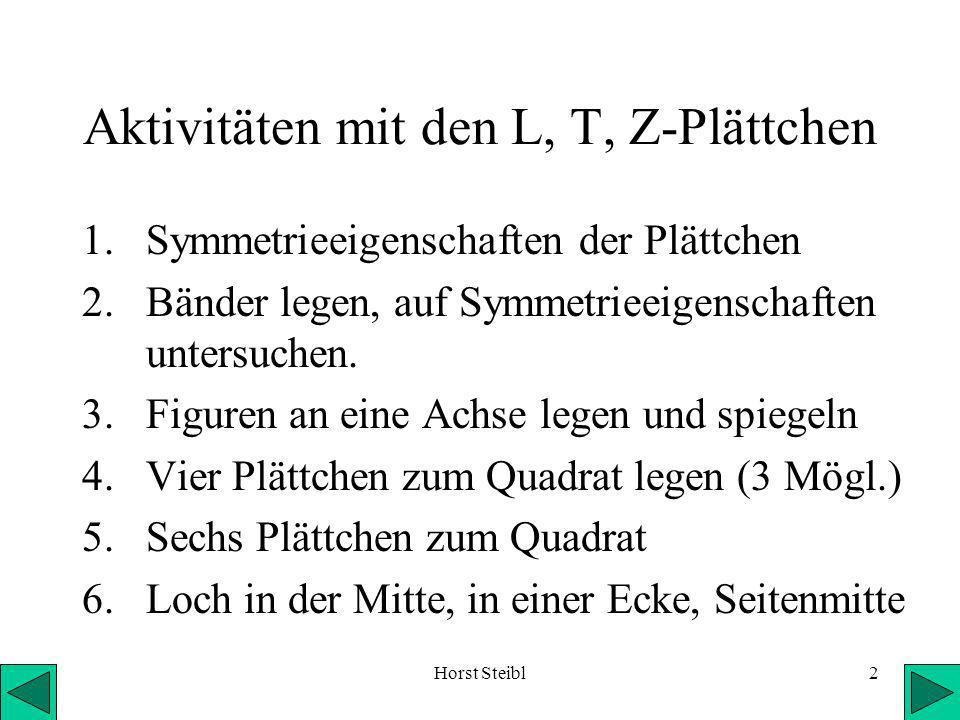 Horst Steibl2 Aktivitäten mit den L, T, Z-Plättchen 1.Symmetrieeigenschaften der Plättchen 2.Bänder legen, auf Symmetrieeigenschaften untersuchen.