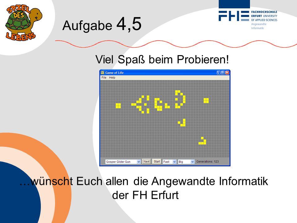 Aufgabe 4,5 Viel Spaß beim Probieren! …wünscht Euch allen die Angewandte Informatik der FH Erfurt