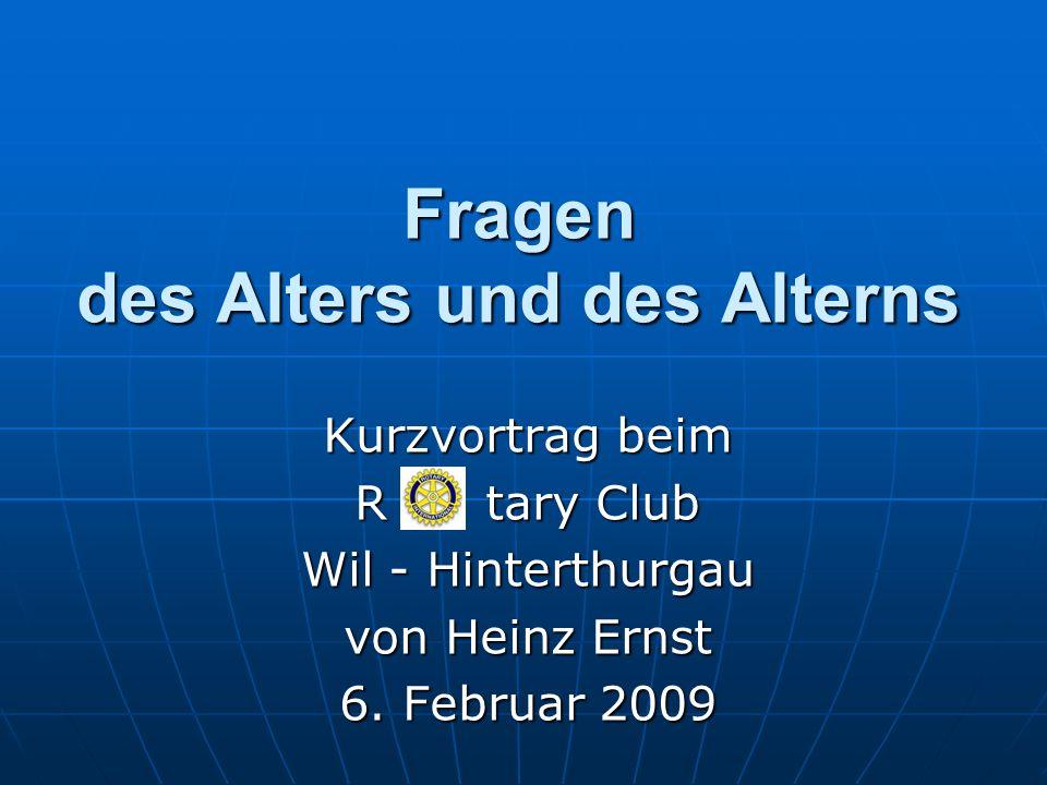 Fragen des Alters und des Alterns Kurzvortrag beim R tary Club Wil - Hinterthurgau von Heinz Ernst 6. Februar 2009