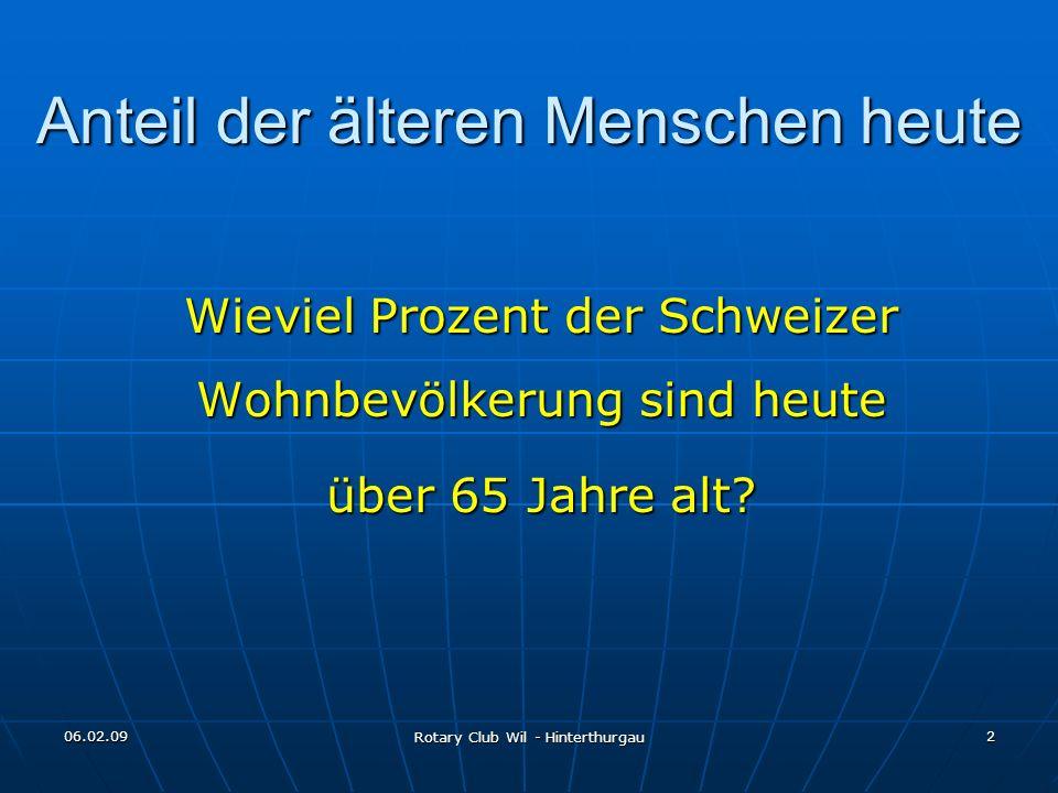 06.02.09 Rotary Club Wil - Hinterthurgau 2 Anteil der älteren Menschen heute Wieviel Prozent der Schweizer Wohnbevölkerung sind heute über 65 Jahre al