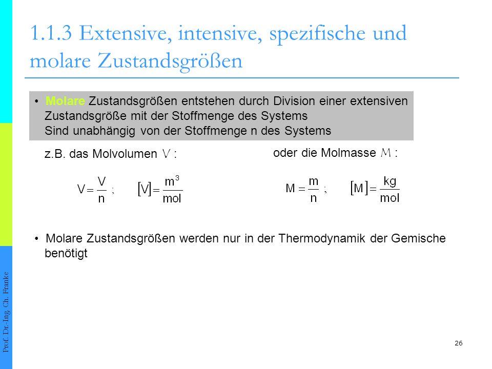 26 1.1.3Extensive, intensive, spezifische und molare Zustandsgrößen Prof. Dr.-Ing. Ch. Franke Molare Zustandsgrößen entstehen durch Division einer ext