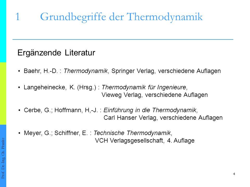 4 1Grundbegriffe der Thermodynamik Prof. Dr.-Ing. Ch. Franke Ergänzende Literatur Baehr, H.-D. : Thermodynamik, Springer Verlag, verschiedene Auflagen