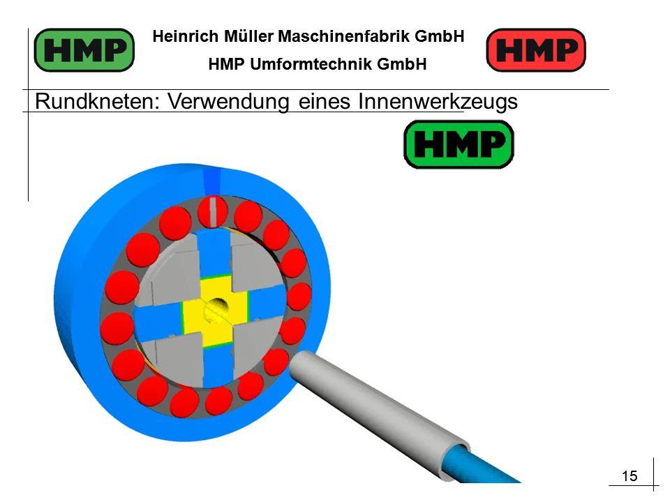 15 Heinrich Müller Maschinenfabrik GmbH HMP Umformtechnik GmbH 15 Heinrich Müller Maschinenfabrik GmbH HMP Umformtechnik GmbH Rundkneten: Verwendung eines Innenwerkzeugs