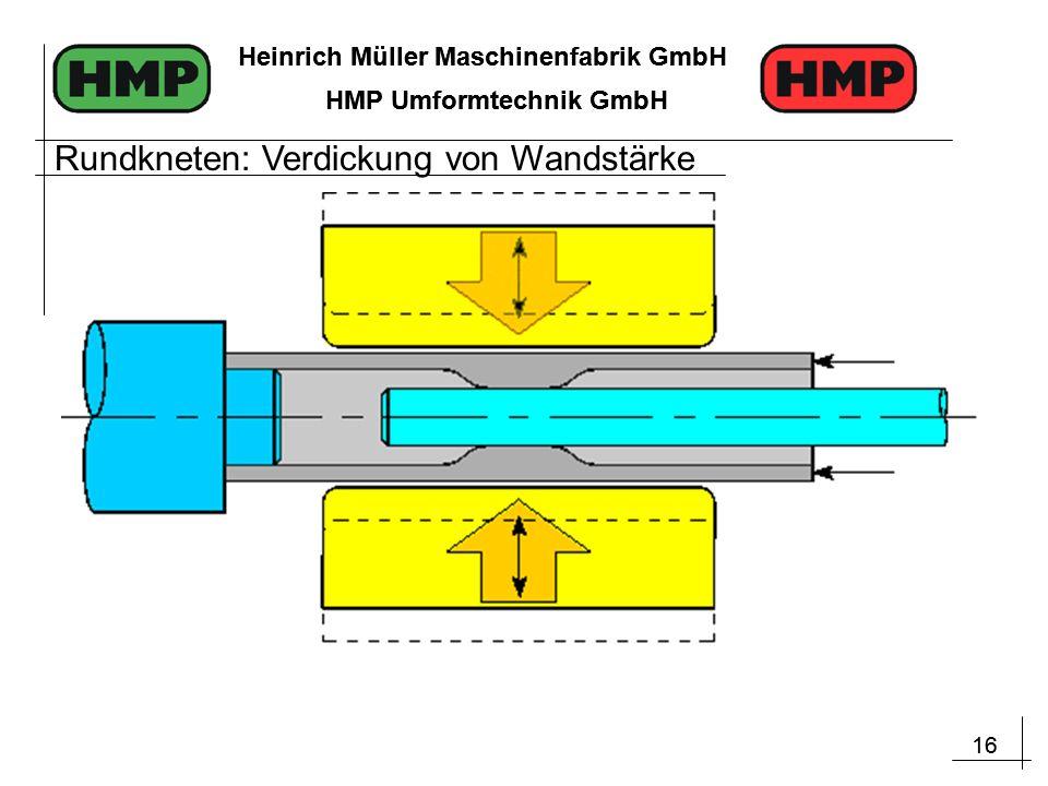 16 Heinrich Müller Maschinenfabrik GmbH HMP Umformtechnik GmbH 16 Heinrich Müller Maschinenfabrik GmbH HMP Umformtechnik GmbH Rundkneten: Verdickung von Wandstärke