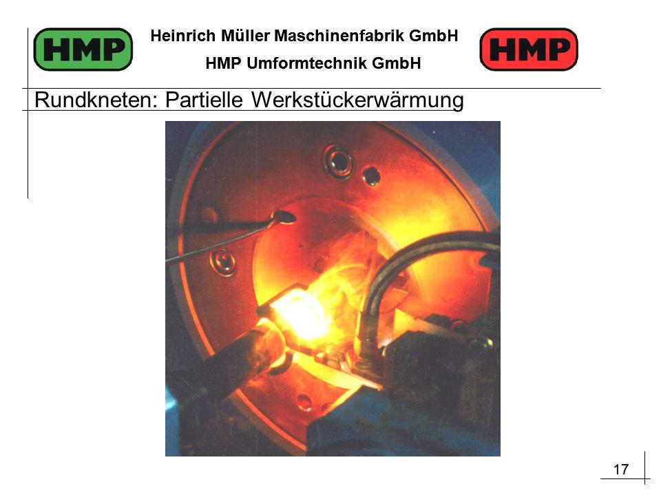 17 Heinrich Müller Maschinenfabrik GmbH HMP Umformtechnik GmbH 17 Heinrich Müller Maschinenfabrik GmbH HMP Umformtechnik GmbH Rundkneten: Partielle Werkstückerwärmung