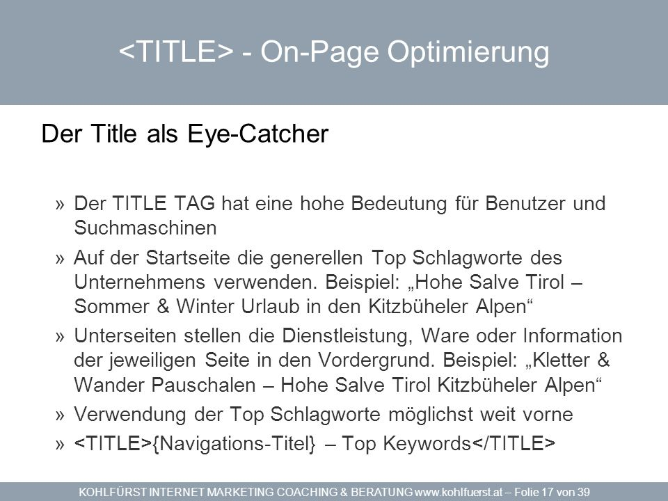 KOHLFÜRST INTERNET MARKETING COACHING & BERATUNG www.kohlfuerst.at – Folie 17 von 39 - On-Page Optimierung Der Title als Eye-Catcher »Der TITLE TAG ha