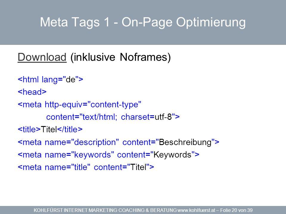 KOHLFÜRST INTERNET MARKETING COACHING & BERATUNG www.kohlfuerst.at – Folie 20 von 39 Meta Tags 1 - On-Page Optimierung DownloadDownload (inklusive Noframes) <meta http-equiv= content-type content= text/html; charset=utf-8 > Titel