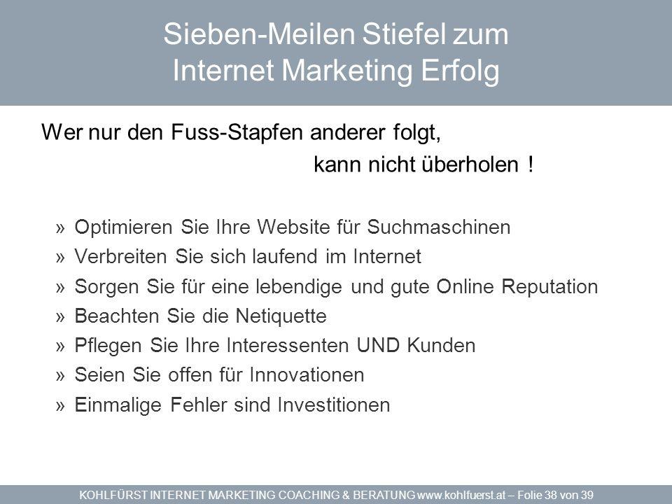 KOHLFÜRST INTERNET MARKETING COACHING & BERATUNG www.kohlfuerst.at – Folie 38 von 39 Sieben-Meilen Stiefel zum Internet Marketing Erfolg Wer nur den F