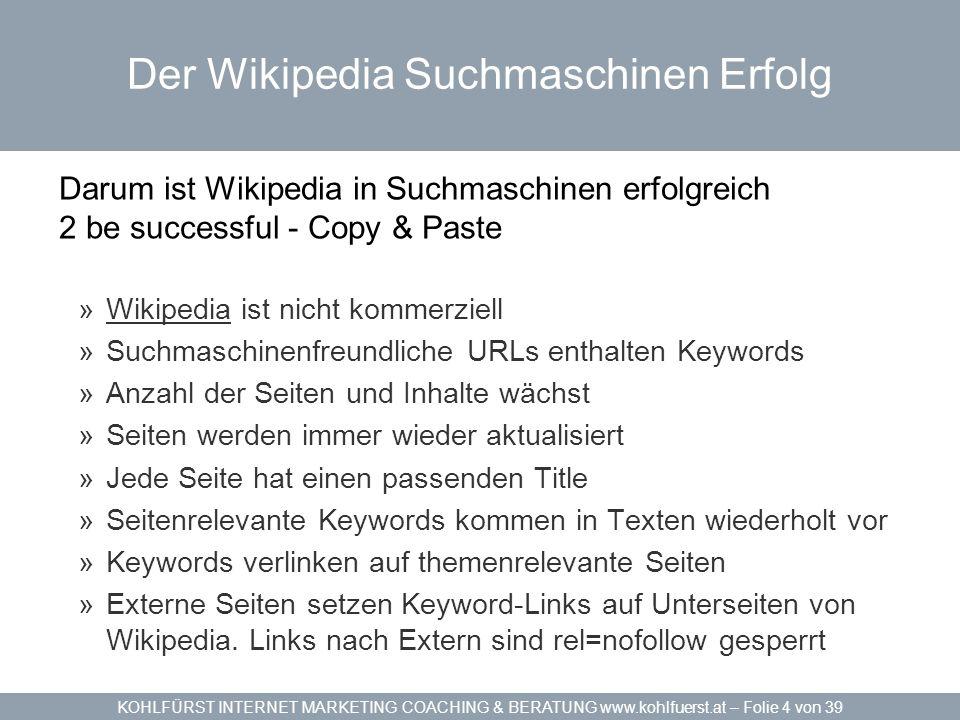 KOHLFÜRST INTERNET MARKETING COACHING & BERATUNG www.kohlfuerst.at – Folie 4 von 39 Der Wikipedia Suchmaschinen Erfolg Darum ist Wikipedia in Suchmasc