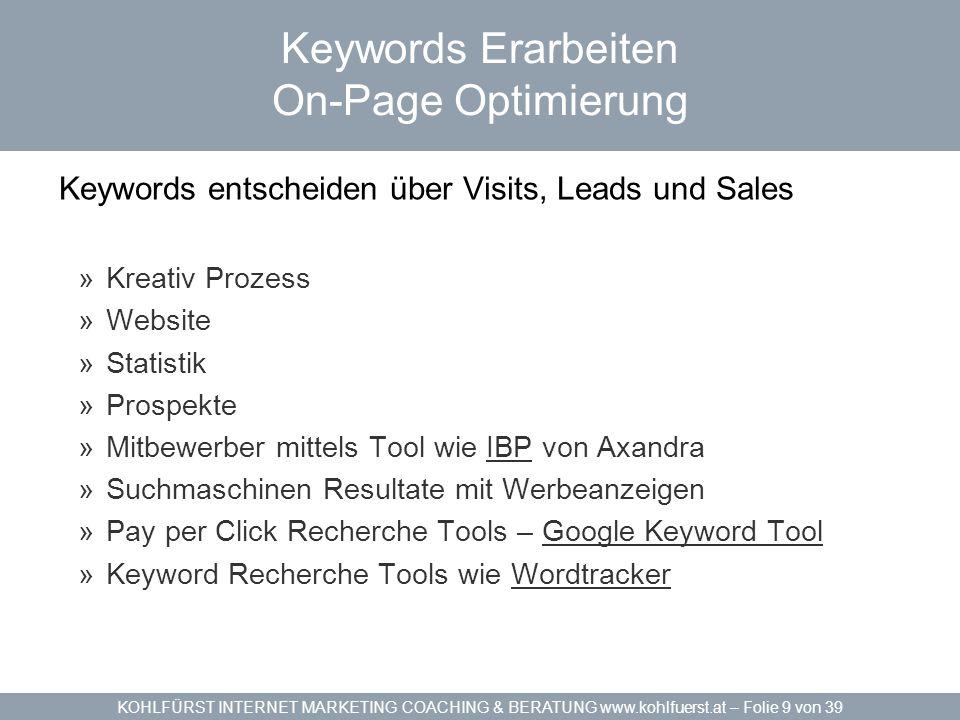KOHLFÜRST INTERNET MARKETING COACHING & BERATUNG www.kohlfuerst.at – Folie 9 von 39 Keywords Erarbeiten On-Page Optimierung Keywords entscheiden über Visits, Leads und Sales »Kreativ Prozess »Website »Statistik »Prospekte »Mitbewerber mittels Tool wie IBP von AxandraIBP »Suchmaschinen Resultate mit Werbeanzeigen »Pay per Click Recherche Tools – Google Keyword ToolGoogle Keyword Tool »Keyword Recherche Tools wie WordtrackerWordtracker