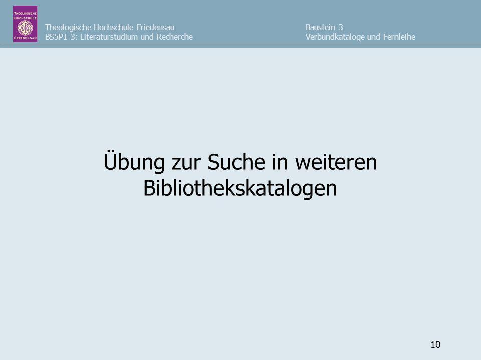 Theologische Hochschule Friedensau BS5P1-3: Literaturstudium und Recherche Baustein 3 Verbundkataloge und Fernleihe 10 Übung zur Suche in weiteren Bib