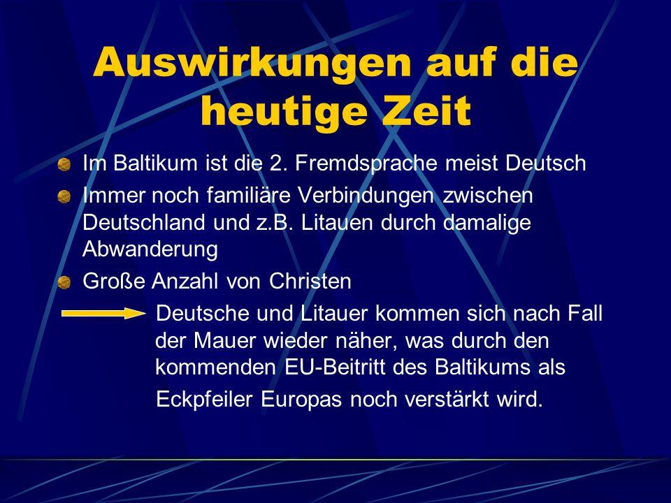 Auswirkungen auf die heutige Zeit Im Baltikum ist die 2. Fremdsprache meist Deutsch Immer noch familiäre Verbindungen zwischen Deutschland und z.B. Li
