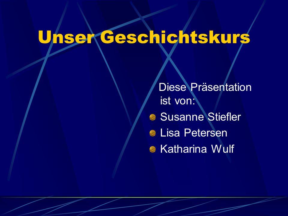 Unser Geschichtskurs Diese Präsentation ist von: Susanne Stiefler Lisa Petersen Katharina Wulf