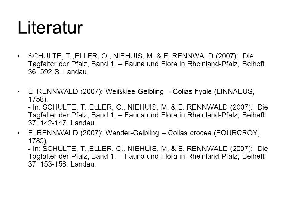Literatur SCHULTE, T.,ELLER, O., NIEHUIS, M. & E. RENNWALD (2007): Die Tagfalter der Pfalz, Band 1. – Fauna und Flora in Rheinland-Pfalz, Beiheft 36.