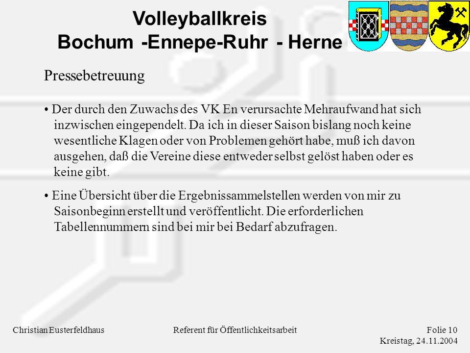 Volleyballkreis Bochum -Ennepe-Ruhr - Herne Christian EusterfeldhausFolie 10 Kreistag, 24.11.2004 Referent für Öffentlichkeitsarbeit Pressebetreuung Der durch den Zuwachs des VK En verursachte Mehraufwand hat sich inzwischen eingependelt.