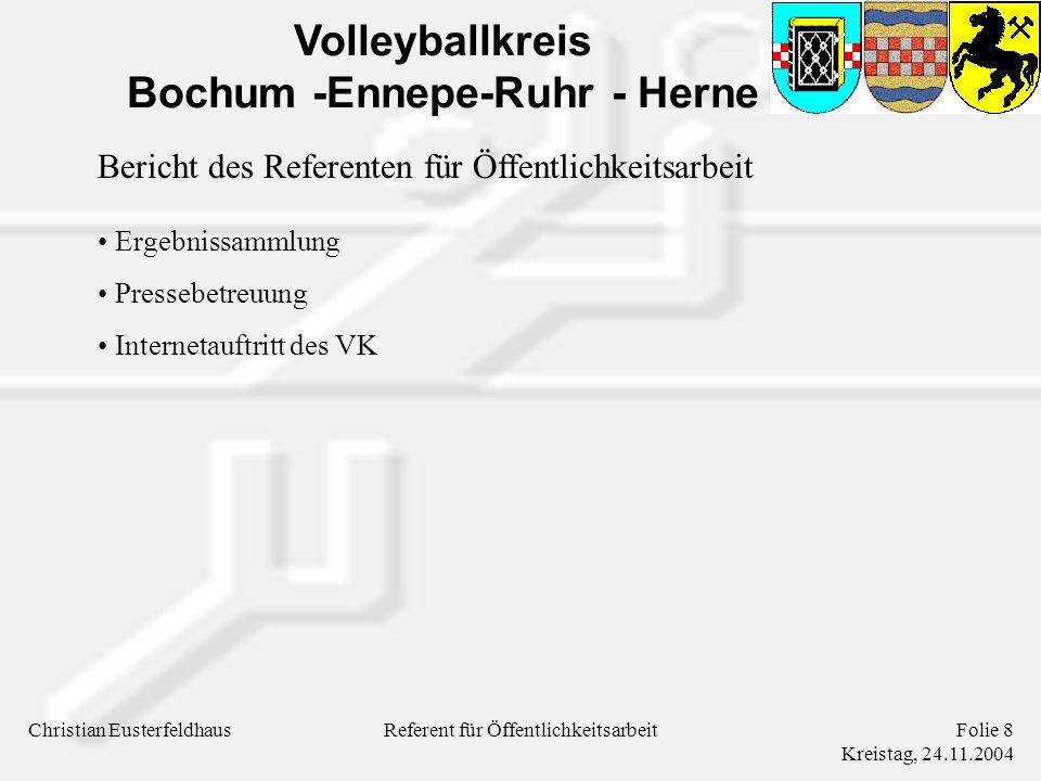 Volleyballkreis Bochum -Ennepe-Ruhr - Herne Christian EusterfeldhausFolie 9 Kreistag, 24.11.2004 Referent für Öffentlichkeitsarbeit Ergebnissammlung Als Pressewart sammle ich Ergebnisse für - 10 Erwachsenen Spielklassen - 7 Jugend-Bezirksligen - Ergebnisse werden sonntags an verschiedene Redaktionen weitergegeben Alle Tabellen werden von mir tagesaktuell im Internet (WVV- Homepage) gepflegt - Samstagsspiele bis ca.