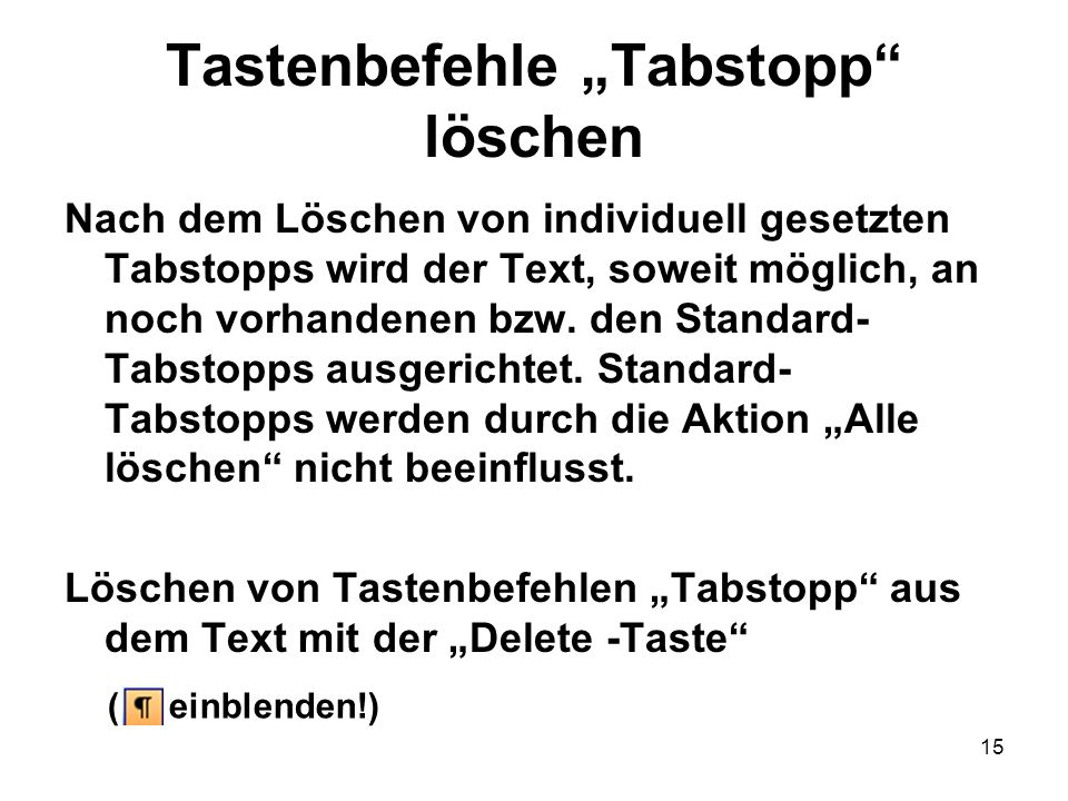 15 Tastenbefehle Tabstopp löschen Nach dem Löschen von individuell gesetzten Tabstopps wird der Text, soweit möglich, an noch vorhandenen bzw. den Sta
