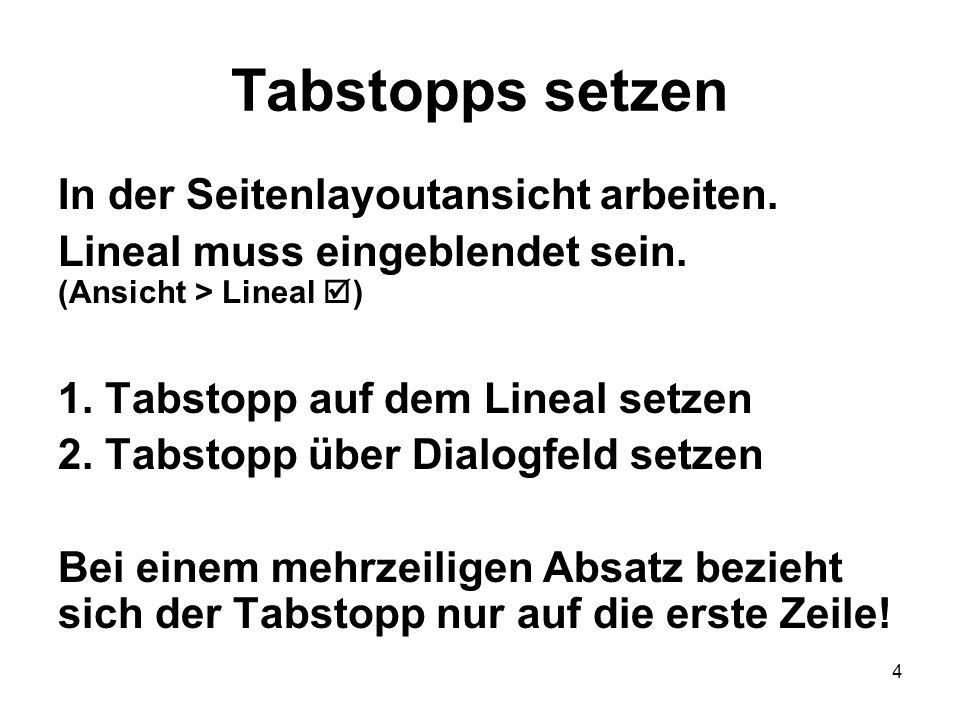 4 Tabstopps setzen In der Seitenlayoutansicht arbeiten. Lineal muss eingeblendet sein. (Ansicht > Lineal ) 1. Tabstopp auf dem Lineal setzen 2.Tabstop
