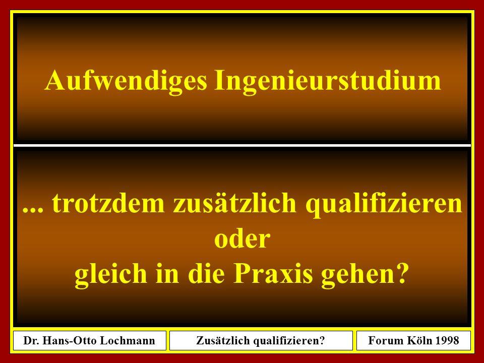 Dr. Hans-Otto LochmannZusätzlich qualifizieren?Forum Köln 1998 1 Dr. Hans-Otto Lochmann: Aufwendiges Ingenieurstudium....... Trotzdem zusätzlich quali
