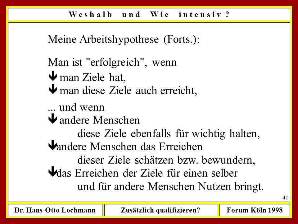 Dr. Hans-Otto LochmannZusätzlich qualifizieren?Forum Köln 1998 39 Meine Arbeitshypothese: Erfolg haben heißt, Ziele zu erreichen! Das wiederum setzt v