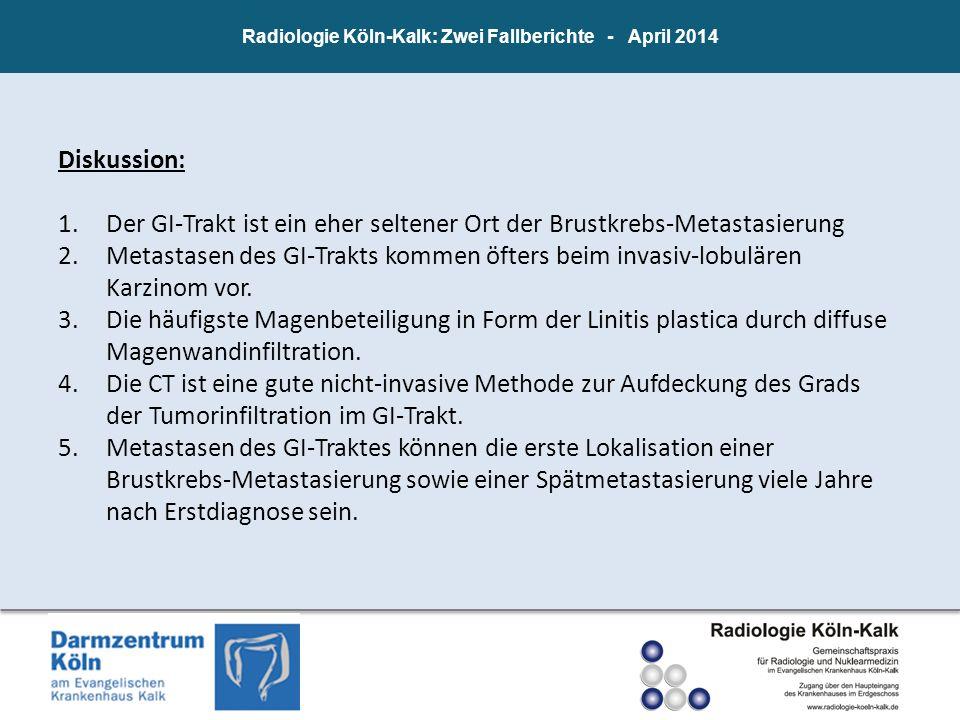 Radiologie Köln-Kalk: Zwei Fallberichte - April 2014 Diskussion: 1.Der GI-Trakt ist ein eher seltener Ort der Brustkrebs-Metastasierung 2.Metastasen d