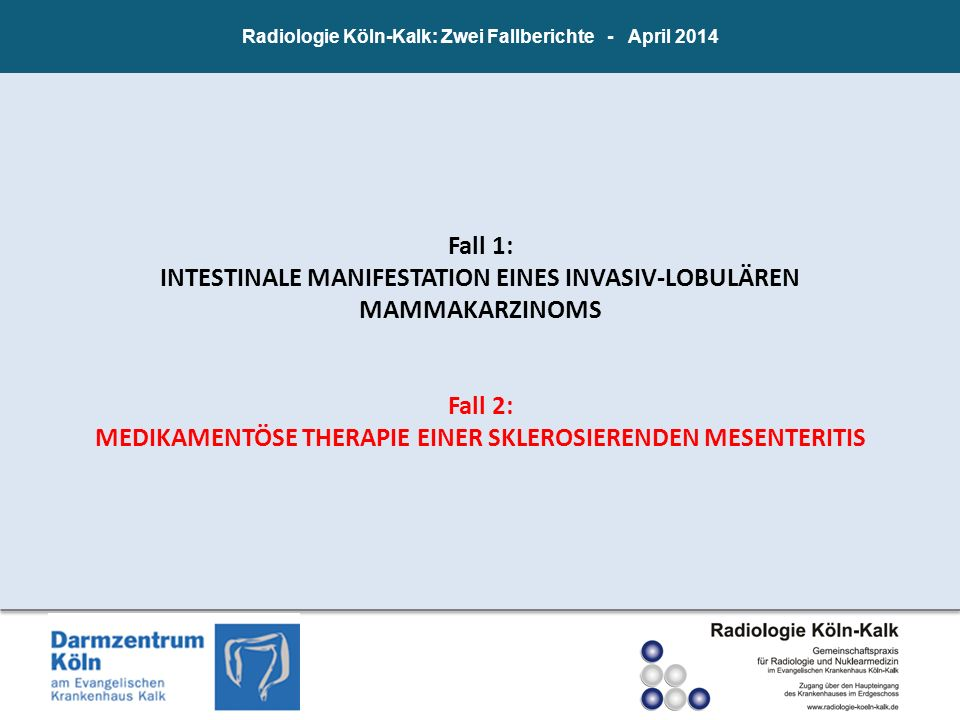Radiologie Köln-Kalk: Zwei Fallberichte - April 2014 Fall 1: INTESTINALE MANIFESTATION EINES INVASIV-LOBULÄREN MAMMAKARZINOMS Fall 2: MEDIKAMENTÖSE TH