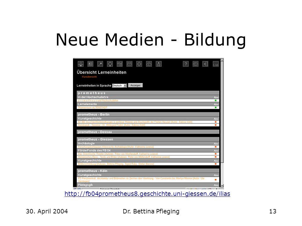 30. April 2004Dr. Bettina Pfleging13 Neue Medien - Bildung http://fb04prometheus8.geschichte.uni-giessen.de/ilias