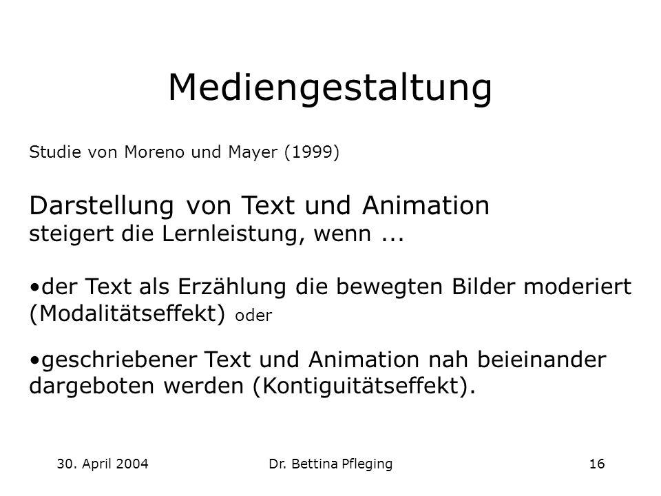 30. April 2004Dr. Bettina Pfleging16 Mediengestaltung Studie von Moreno und Mayer (1999) Darstellung von Text und Animation steigert die Lernleistung,