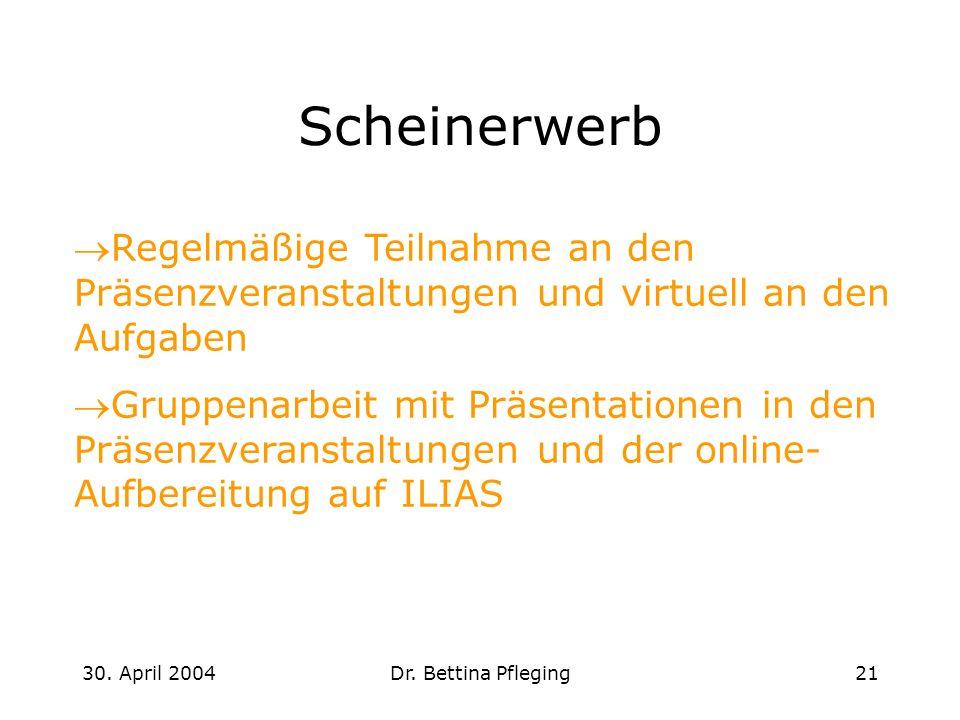 30. April 2004Dr. Bettina Pfleging21 Scheinerwerb Regelmäßige Teilnahme an den Präsenzveranstaltungen und virtuell an den Aufgaben Gruppenarbeit mit P