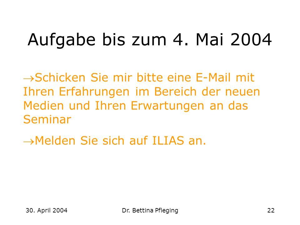 30. April 2004Dr. Bettina Pfleging22 Aufgabe bis zum 4. Mai 2004 Schicken Sie mir bitte eine E-Mail mit Ihren Erfahrungen im Bereich der neuen Medien