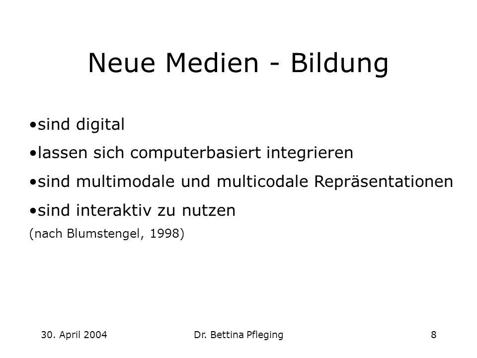 30. April 2004Dr. Bettina Pfleging8 Neue Medien - Bildung sind digital lassen sich computerbasiert integrieren sind multimodale und multicodale Repräs