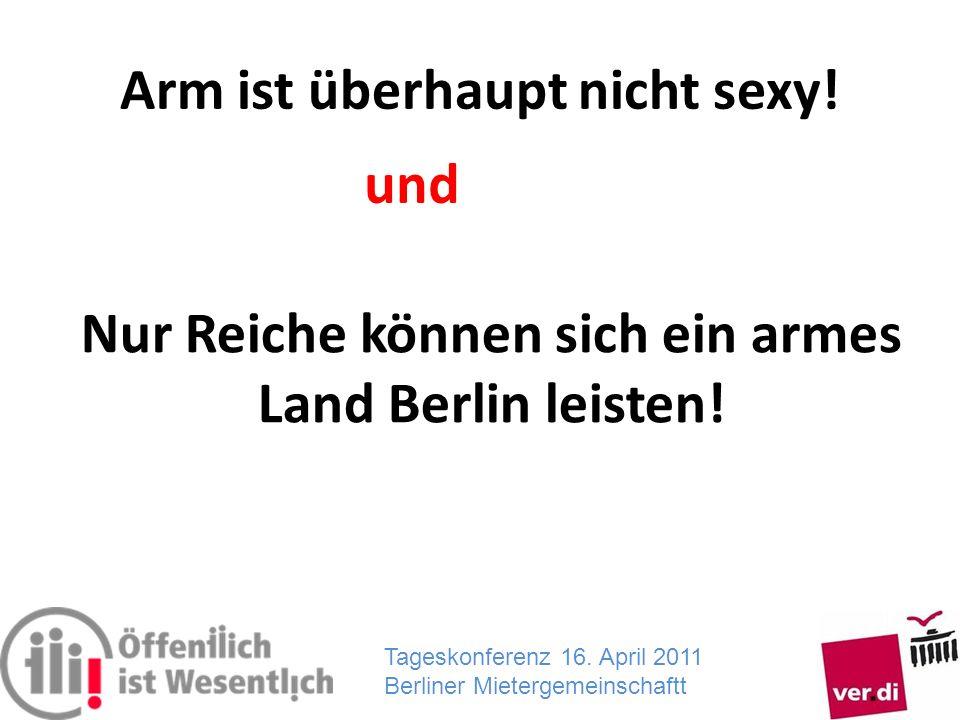 Tageskonferenz 16. April 2011 Berliner Mietergemeinschaftt Arm ist überhaupt nicht sexy! Nur Reiche können sich ein armes Land Berlin leisten! und