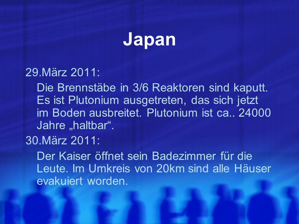 Japan 29.März 2011: Die Brennstäbe in 3/6 Reaktoren sind kaputt. Es ist Plutonium ausgetreten, das sich jetzt im Boden ausbreitet. Plutonium ist ca..