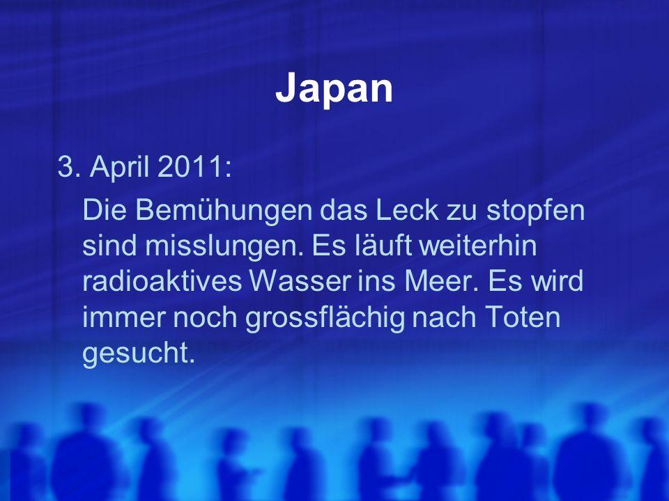 Japan 3. April 2011: Die Bemühungen das Leck zu stopfen sind misslungen. Es läuft weiterhin radioaktives Wasser ins Meer. Es wird immer noch grossfläc