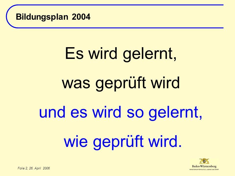 Folie 2, 26. April 2006 Bildungsplan 2004 Es wird gelernt, was geprüft wird und es wird so gelernt, wie geprüft wird.