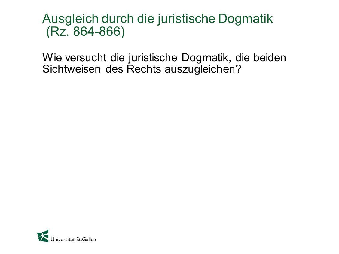 Ausgleich durch die juristische Dogmatik (Rz. 864-866) Wie versucht die juristische Dogmatik, die beiden Sichtweisen des Rechts auszugleichen?