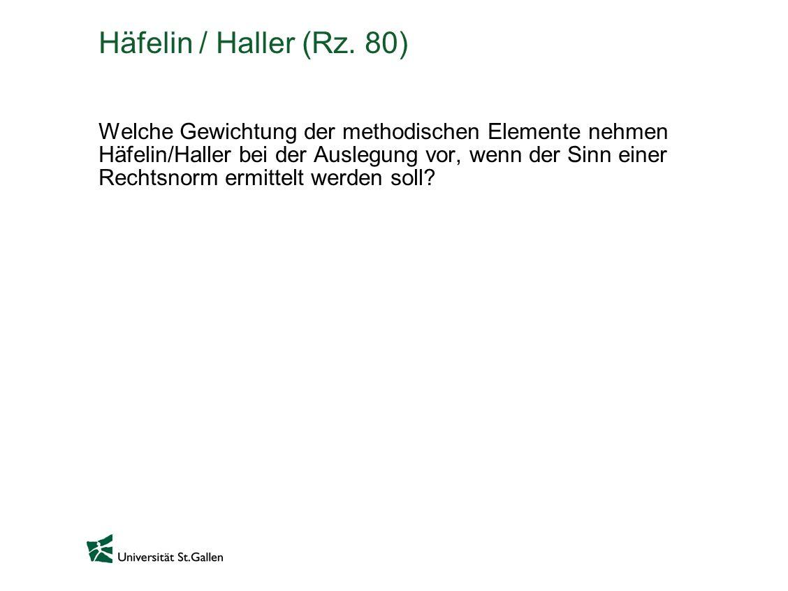 Häfelin / Haller (Rz. 80) Welche Gewichtung der methodischen Elemente nehmen Häfelin/Haller bei der Auslegung vor, wenn der Sinn einer Rechtsnorm ermi