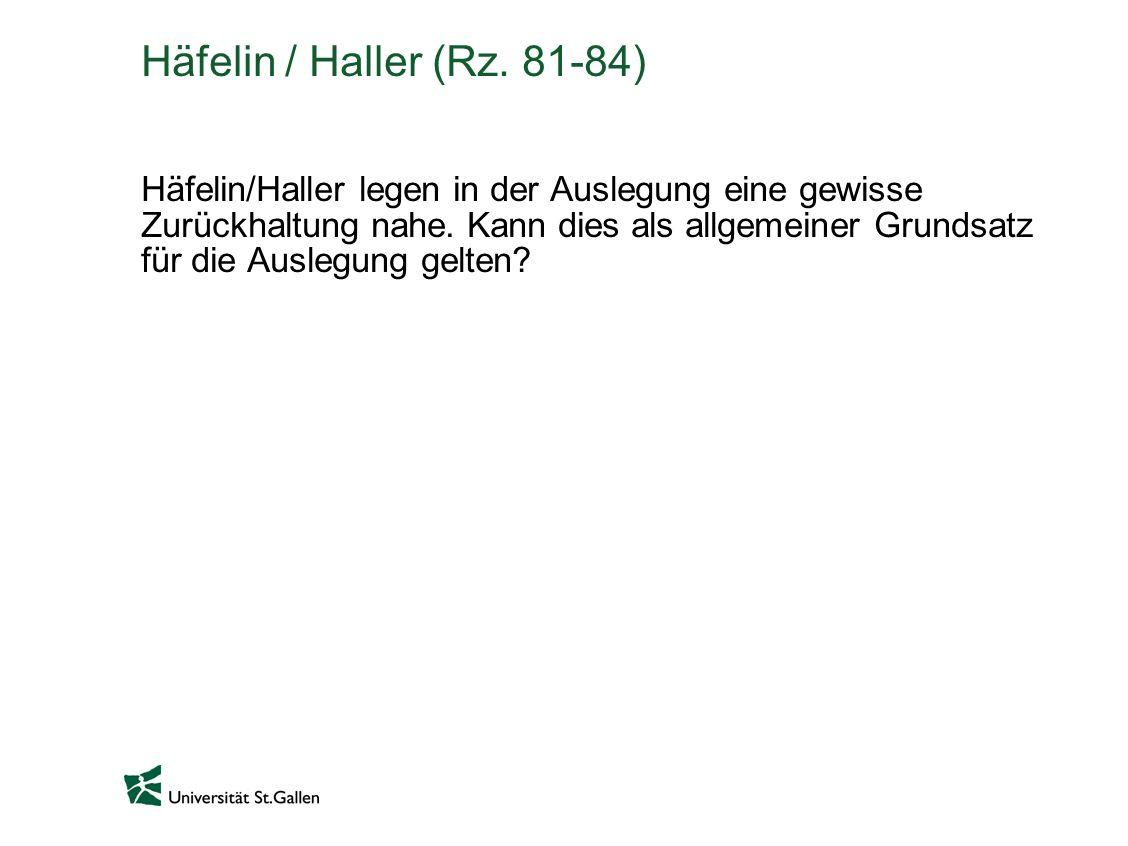 Häfelin / Haller (Rz.81-84) Häfelin/Haller legen in der Auslegung eine gewisse Zurückhaltung nahe.