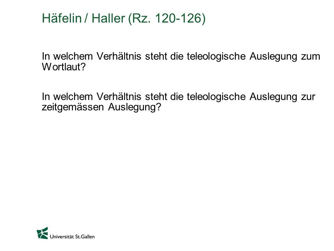 Häfelin / Haller (Rz. 120-126) In welchem Verhältnis steht die teleologische Auslegung zum Wortlaut? In welchem Verhältnis steht die teleologische Aus