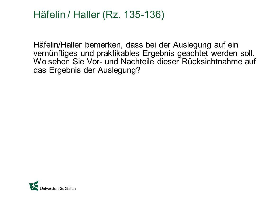 Häfelin / Haller (Rz. 135-136) Häfelin/Haller bemerken, dass bei der Auslegung auf ein vernünftiges und praktikables Ergebnis geachtet werden soll. Wo