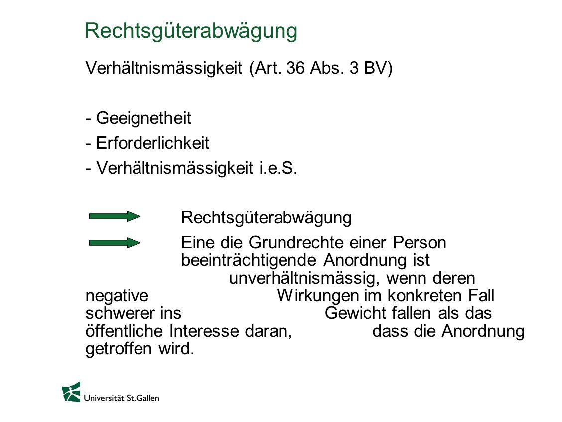 Rechtsgüterabwägung Verhältnismässigkeit (Art. 36 Abs. 3 BV) - Geeignetheit - Erforderlichkeit - Verhältnismässigkeit i.e.S. Rechtsgüterabwägung Eine