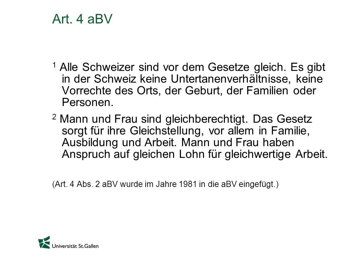 Art. 4 aBV 1 Alle Schweizer sind vor dem Gesetze gleich. Es gibt in der Schweiz keine Untertanenverhältnisse, keine Vorrechte des Orts, der Geburt, de