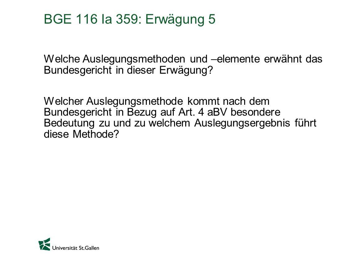 BGE 116 Ia 359: Erwägung 5 Welche Auslegungsmethoden und –elemente erwähnt das Bundesgericht in dieser Erwägung? Welcher Auslegungsmethode kommt nach