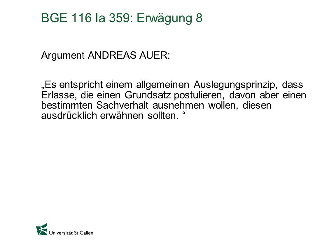 BGE 116 Ia 359: Erwägung 8 Argument ANDREAS AUER: Es entspricht einem allgemeinen Auslegungsprinzip, dass Erlasse, die einen Grundsatz postulieren, davon aber einen bestimmten Sachverhalt ausnehmen wollen, diesen ausdrücklich erwähnen sollten.