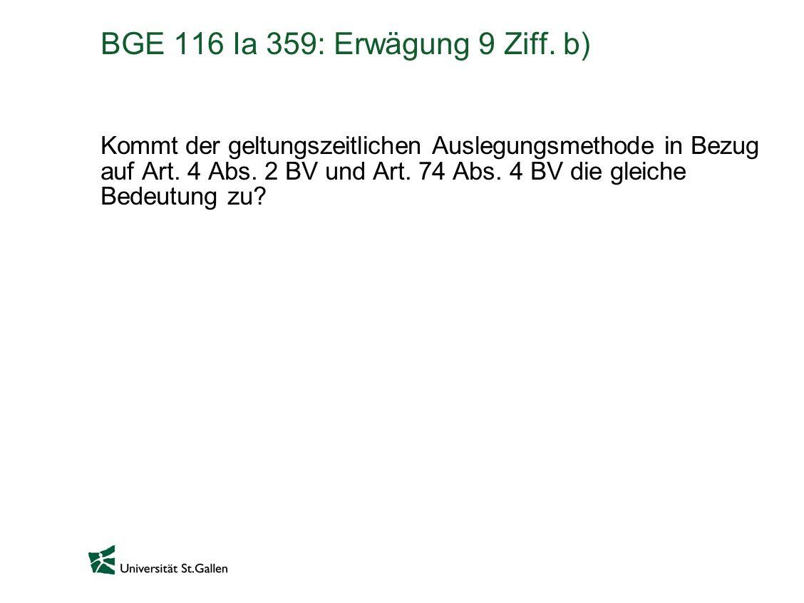 BGE 116 Ia 359: Erwägung 9 Ziff. b) Kommt der geltungszeitlichen Auslegungsmethode in Bezug auf Art. 4 Abs. 2 BV und Art. 74 Abs. 4 BV die gleiche Bed