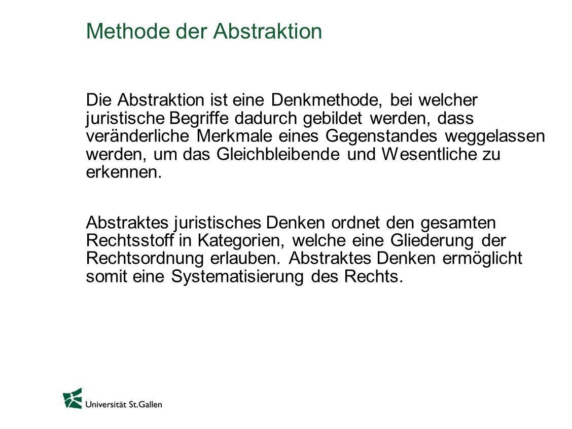 Methode der Abstraktion Die Abstraktion ist eine Denkmethode, bei welcher juristische Begriffe dadurch gebildet werden, dass veränderliche Merkmale eines Gegenstandes weggelassen werden, um das Gleichbleibende und Wesentliche zu erkennen.