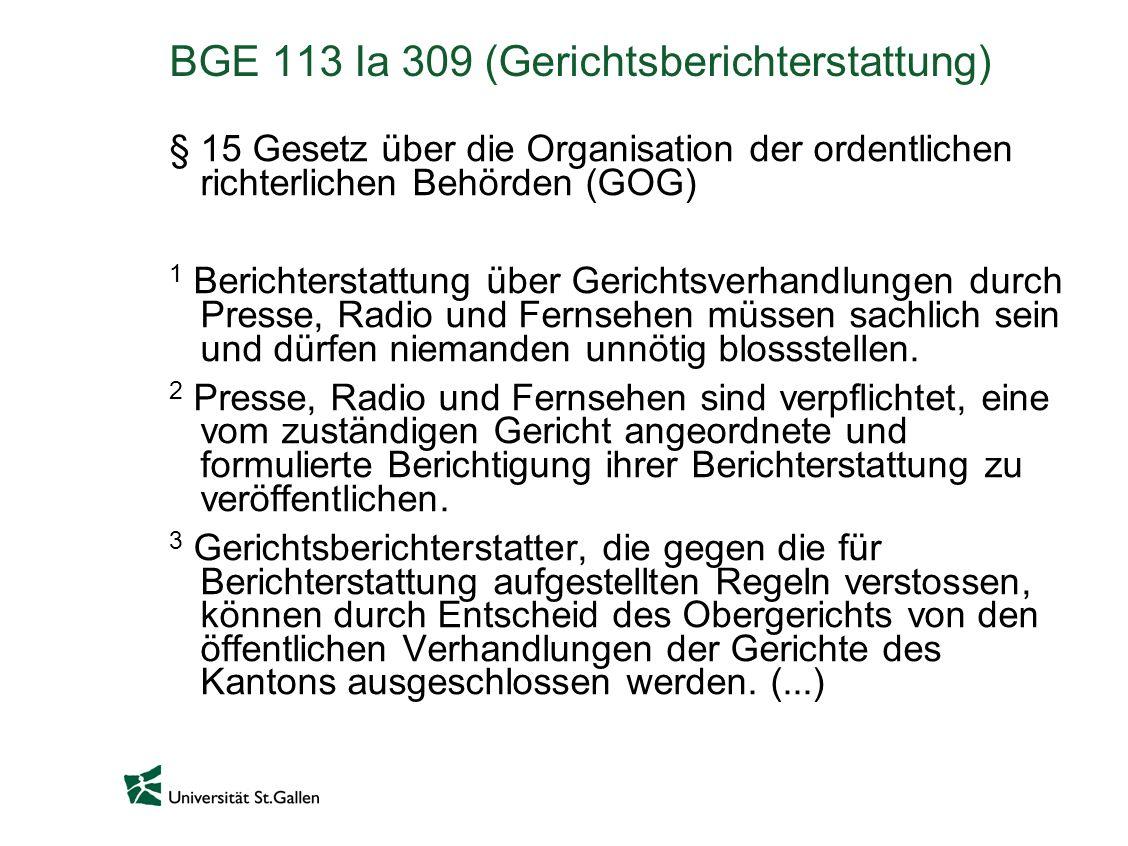 BGE 113 Ia 309 (Gerichtsberichterstattung) § 15 Gesetz über die Organisation der ordentlichen richterlichen Behörden (GOG) 1 Berichterstattung über Gerichtsverhandlungen durch Presse, Radio und Fernsehen müssen sachlich sein und dürfen niemanden unnötig blossstellen.