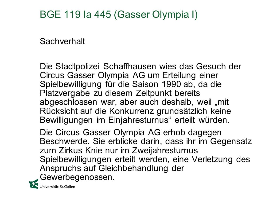 BGE 119 Ia 445 (Gasser Olympia I) Sachverhalt Die Stadtpolizei Schaffhausen wies das Gesuch der Circus Gasser Olympia AG um Erteilung einer Spielbewilligung für die Saison 1990 ab, da die Platzvergabe zu diesem Zeitpunkt bereits abgeschlossen war, aber auch deshalb, weil mit Rücksicht auf die Konkurrenz grundsätzlich keine Bewilligungen im Einjahresturnus erteilt würden.