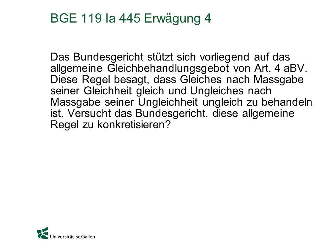 BGE 119 Ia 445 Erwägung 4 Das Bundesgericht stützt sich vorliegend auf das allgemeine Gleichbehandlungsgebot von Art. 4 aBV. Diese Regel besagt, dass
